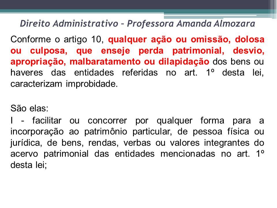 Direito Administrativo – Professora Amanda Almozara Conforme o artigo 10, qualquer ação ou omissão, dolosa ou culposa, que enseje perda patrimonial, d