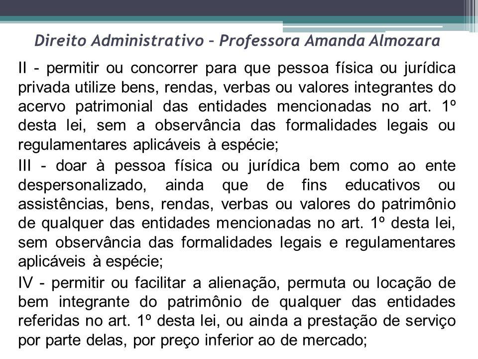Direito Administrativo – Professora Amanda Almozara II - permitir ou concorrer para que pessoa física ou jurídica privada utilize bens, rendas, verbas