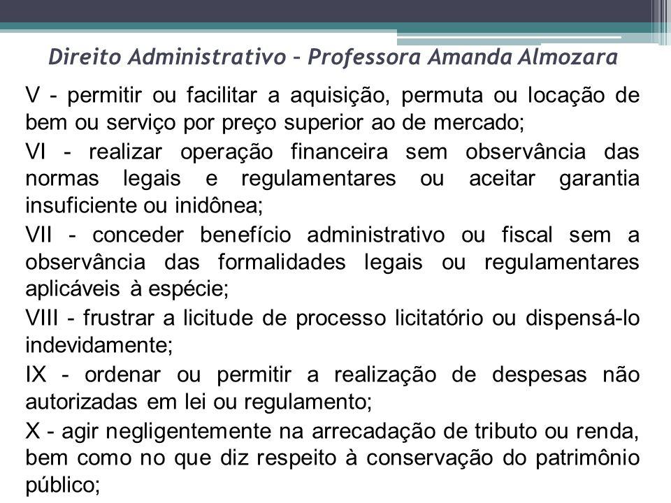 Direito Administrativo – Professora Amanda Almozara V - permitir ou facilitar a aquisição, permuta ou locação de bem ou serviço por preço superior ao