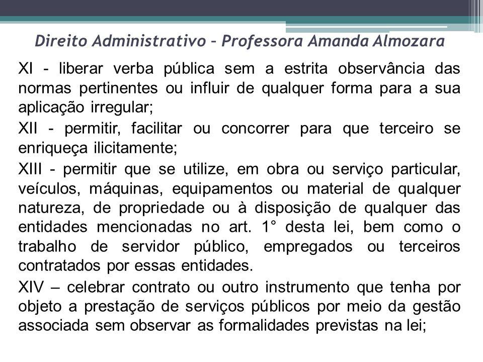 Direito Administrativo – Professora Amanda Almozara XI - liberar verba pública sem a estrita observância das normas pertinentes ou influir de qualquer