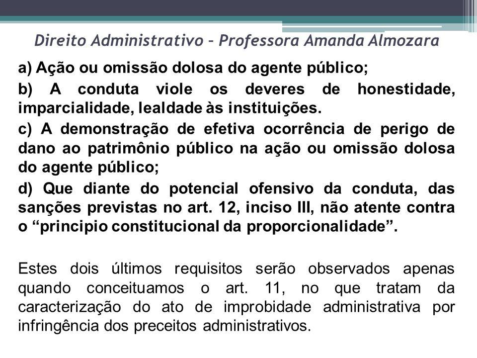 Direito Administrativo – Professora Amanda Almozara a) Ação ou omissão dolosa do agente público; b) A conduta viole os deveres de honestidade, imparci