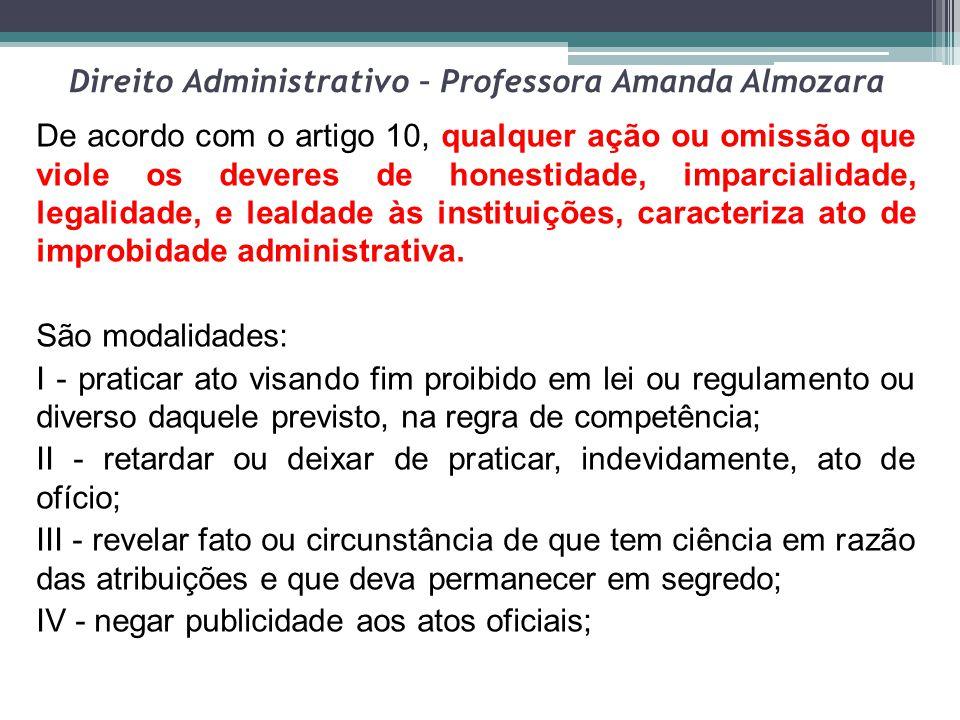 Direito Administrativo – Professora Amanda Almozara De acordo com o artigo 10, qualquer ação ou omissão que viole os deveres de honestidade, imparcial