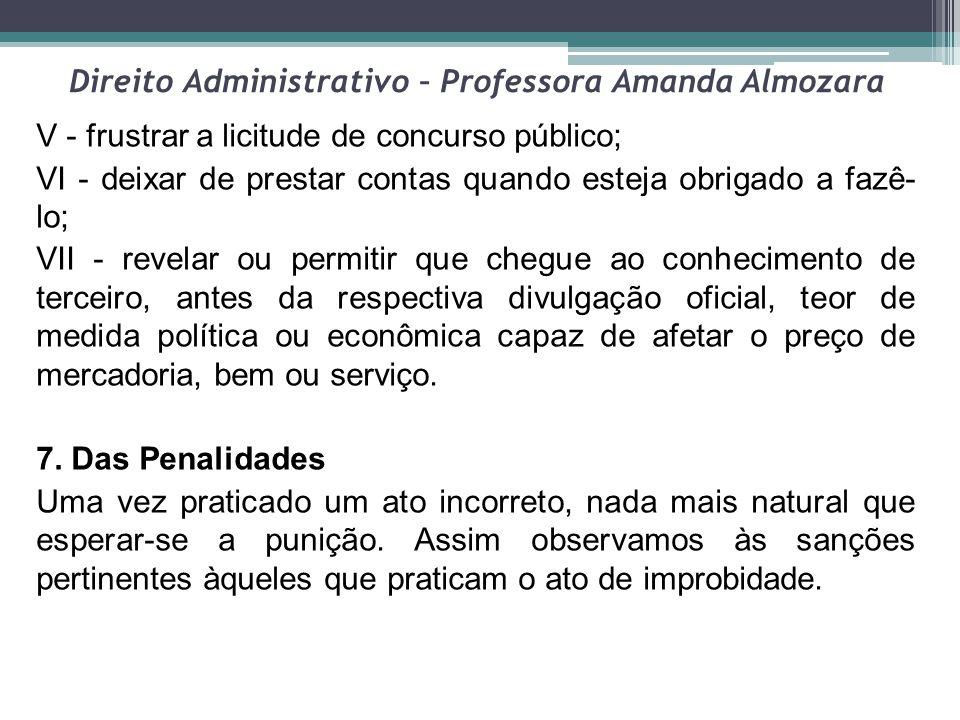Direito Administrativo – Professora Amanda Almozara V - frustrar a licitude de concurso público; VI - deixar de prestar contas quando esteja obrigado