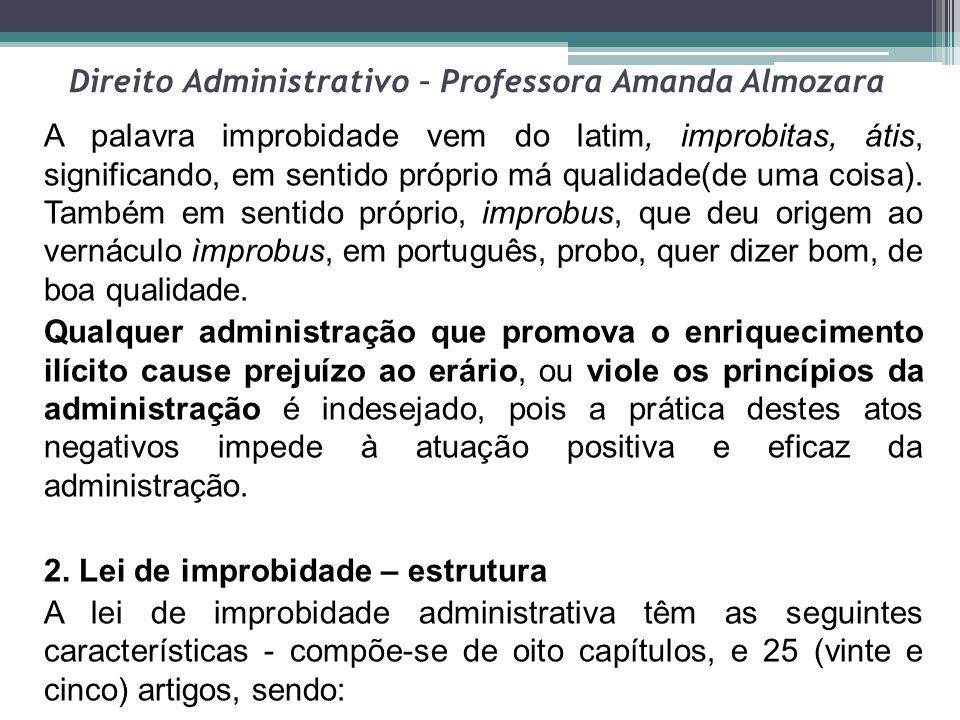 Direito Administrativo – Professora Amanda Almozara A palavra improbidade vem do latim, improbitas, átis, significando, em sentido próprio má qualidad