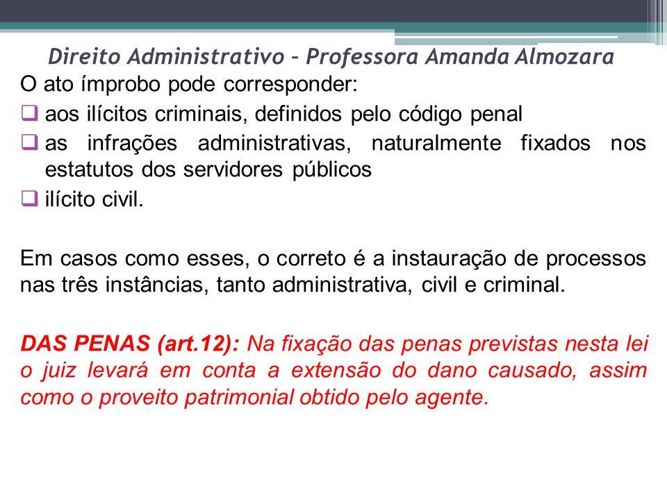 Direito Administrativo – Professora Amanda Almozara O ato ímprobo pode corresponder:  aos ilícitos criminais, definidos pelo código penal  as infraç