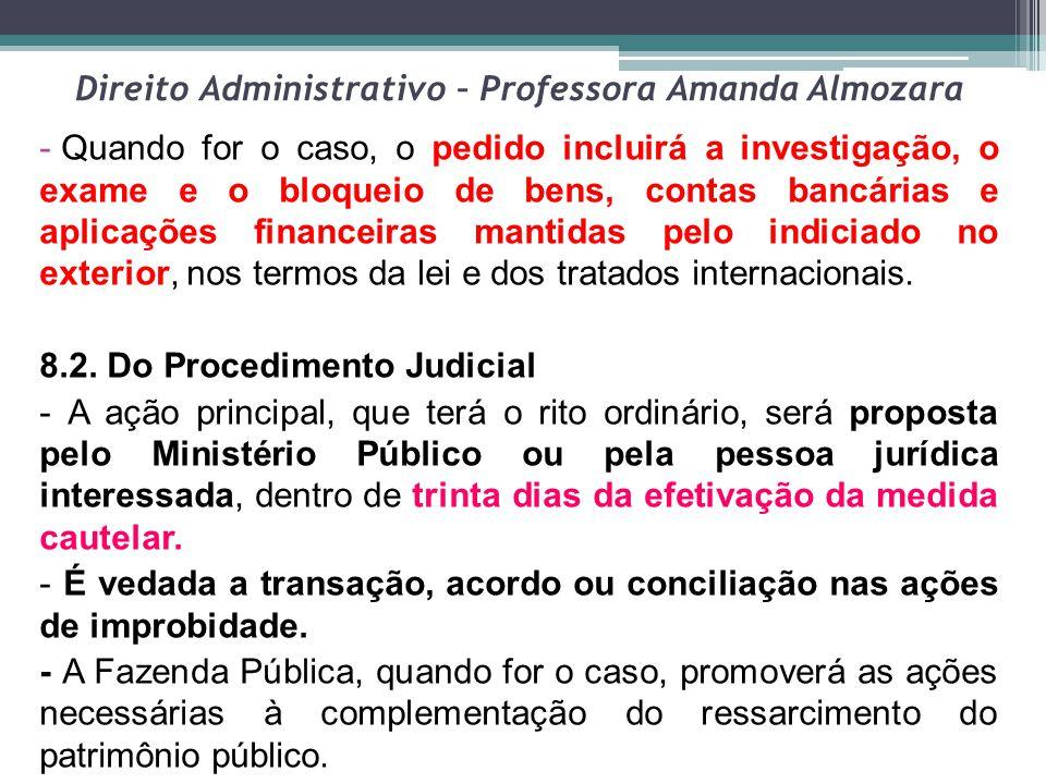 Direito Administrativo – Professora Amanda Almozara - Quando for o caso, o pedido incluirá a investigação, o exame e o bloqueio de bens, contas bancár