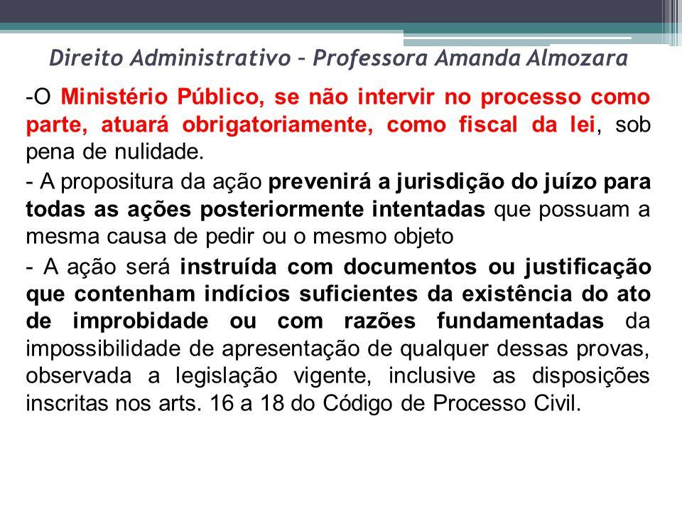 Direito Administrativo – Professora Amanda Almozara -O Ministério Público, se não intervir no processo como parte, atuará obrigatoriamente, como fisca