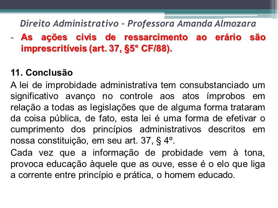 Direito Administrativo – Professora Amanda Almozara -As ações civis de ressarcimento ao erário são imprescritíveis (art. 37, §5° CF/88). 11. Conclusão