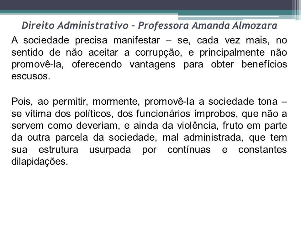 Direito Administrativo – Professora Amanda Almozara A sociedade precisa manifestar – se, cada vez mais, no sentido de não aceitar a corrupção, e princ
