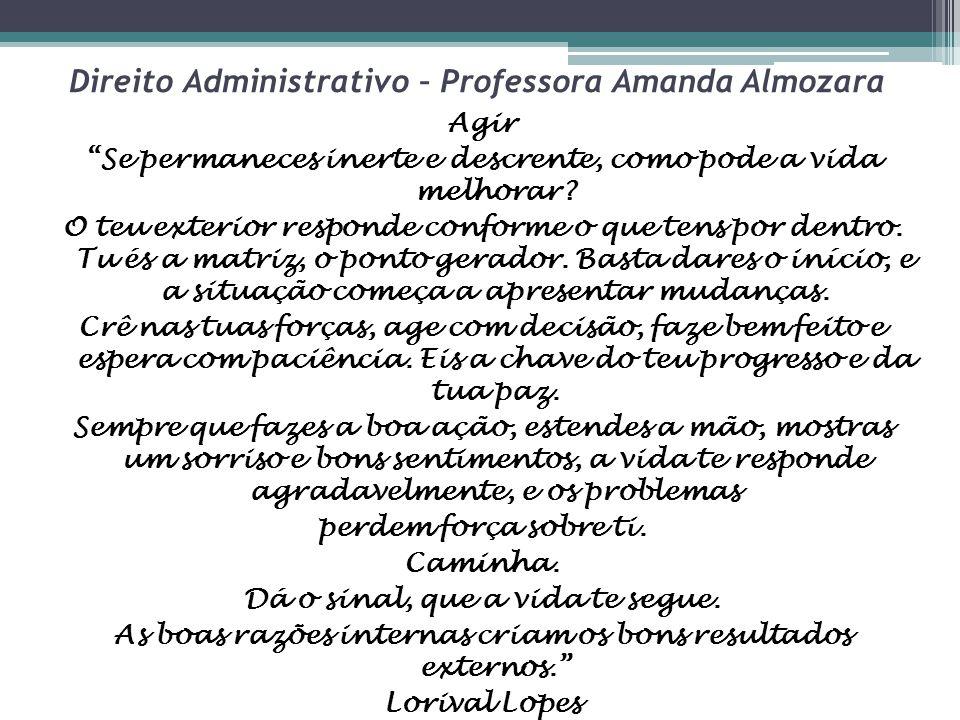 """Direito Administrativo – Professora Amanda Almozara Agir """"Se permaneces inerte e descrente, como pode a vida melhorar? O teu exterior responde conform"""