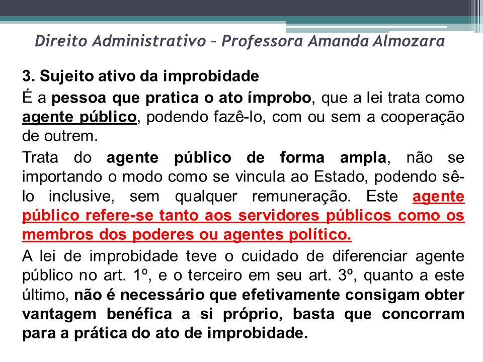 Direito Administrativo – Professora Amanda Almozara 3. Sujeito ativo da improbidade É a pessoa que pratica o ato ímprobo, que a lei trata como agente