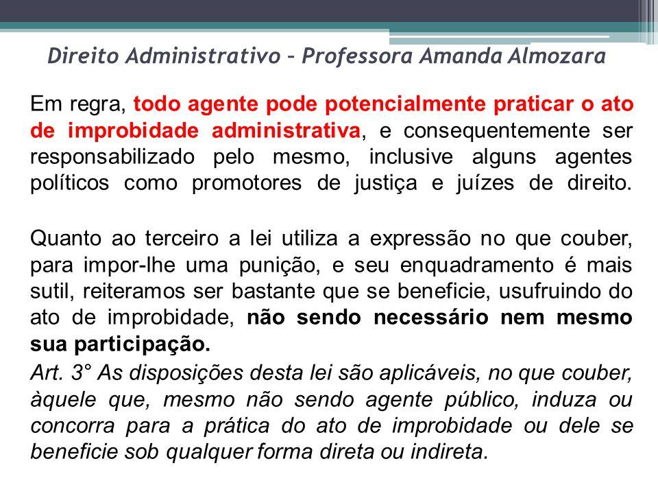 Direito Administrativo – Professora Amanda Almozara Em regra, todo agente pode potencialmente praticar o ato de improbidade administrativa, e conseque