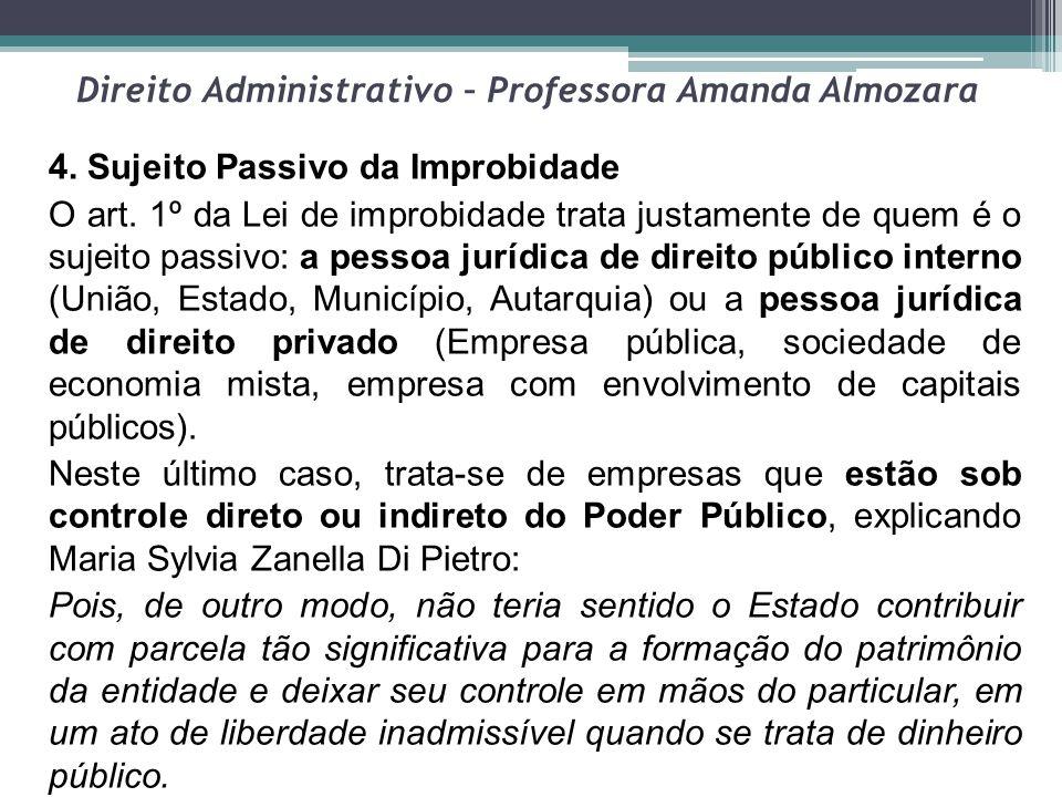 Direito Administrativo – Professora Amanda Almozara 4. Sujeito Passivo da Improbidade O art. 1º da Lei de improbidade trata justamente de quem é o suj