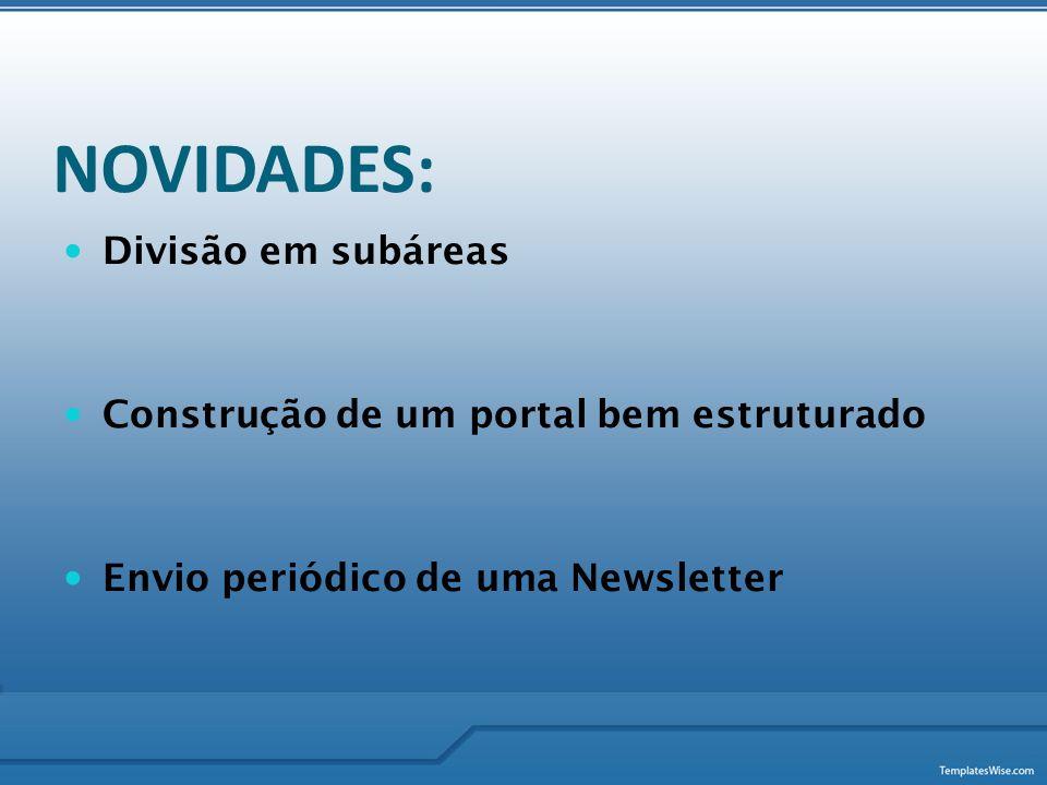NOVIDADES:  Divisão em subáreas  Construção de um portal bem estruturado  Envio periódico de uma Newsletter