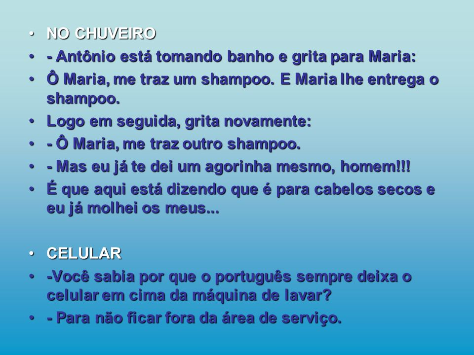 •NO CHUVEIRO •- Antônio está tomando banho e grita para Maria: •Ô Maria, me traz um shampoo.