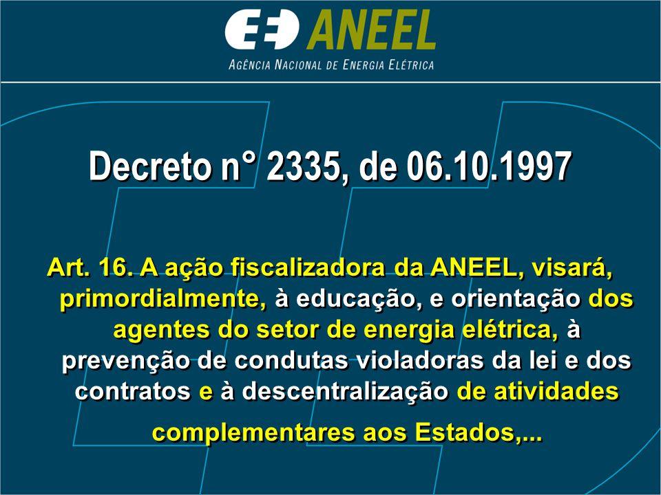 Decreto n° 2335, de 06.10.1997 Art. 16. A ação fiscalizadora da ANEEL, visará, primordialmente, à educação, e orientação dos agentes do setor de energ