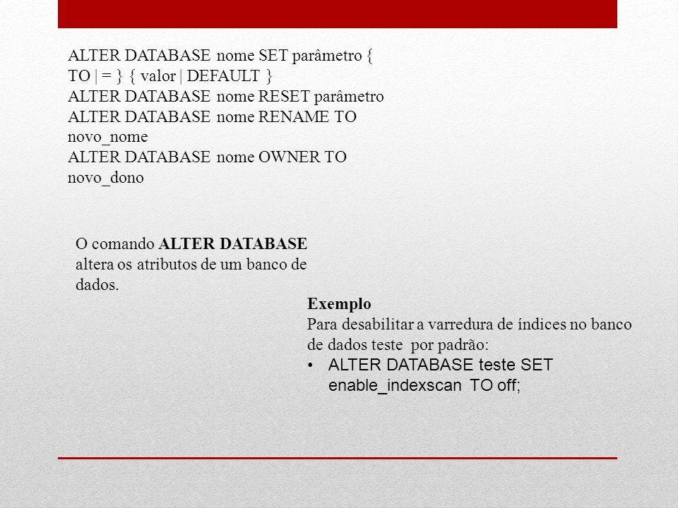 ALTER DATABASE nome SET parâmetro { TO | = } { valor | DEFAULT } ALTER DATABASE nome RESET parâmetro ALTER DATABASE nome RENAME TO novo_nome ALTER DAT