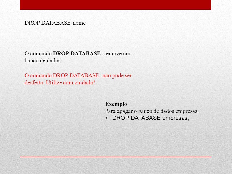 DROP DATABASE nome O comando DROP DATABASE remove um banco de dados. O comando DROP DATABASE não pode ser desfeito. Utilize com cuidado! Exemplo Para