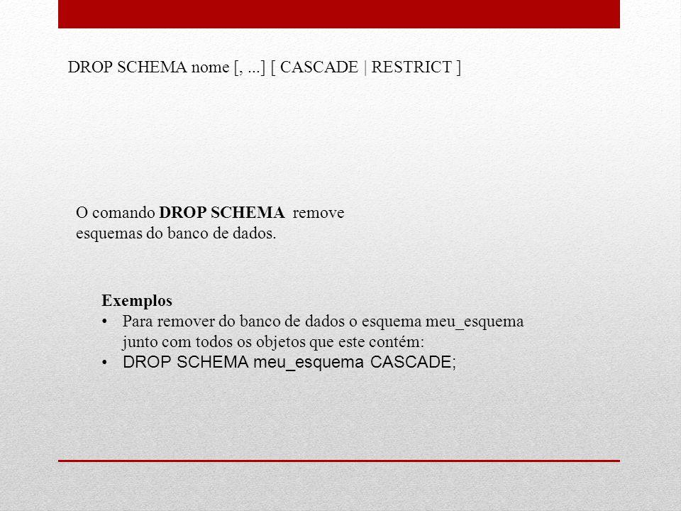 DROP SCHEMA nome [,...] [ CASCADE | RESTRICT ] O comando DROP SCHEMA remove esquemas do banco de dados. Exemplos • Para remover do banco de dados o es