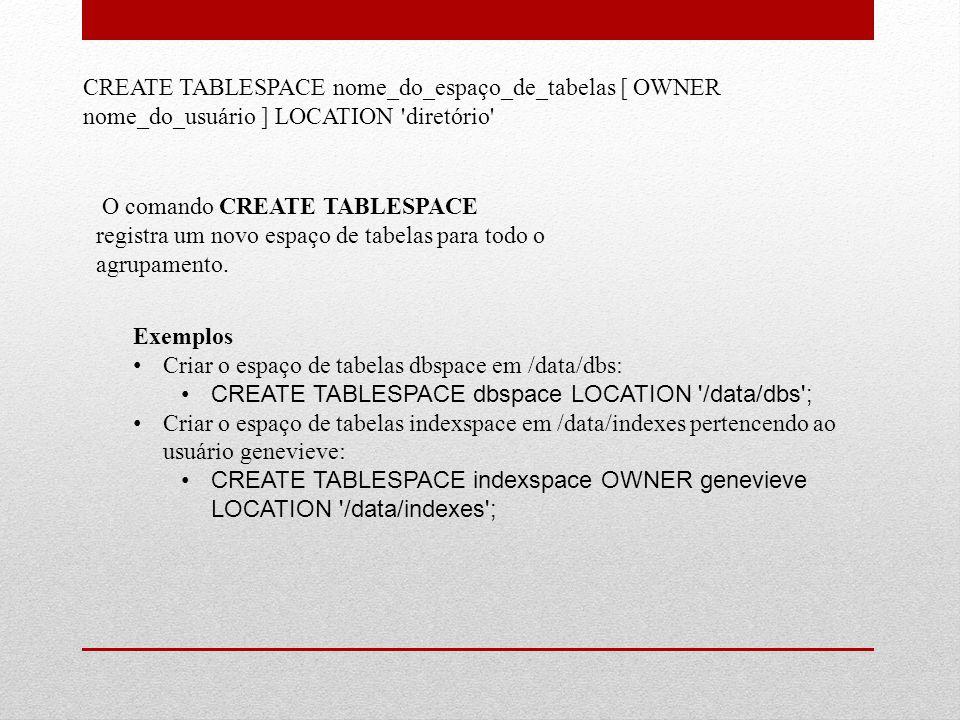 CREATE TABLESPACE nome_do_espaço_de_tabelas [ OWNER nome_do_usuário ] LOCATION 'diretório' O comando CREATE TABLESPACE registra um novo espaço de tabe