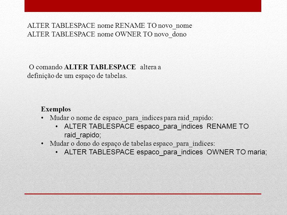 ALTER TABLESPACE nome RENAME TO novo_nome ALTER TABLESPACE nome OWNER TO novo_dono O comando ALTER TABLESPACE altera a definição de um espaço de tabel