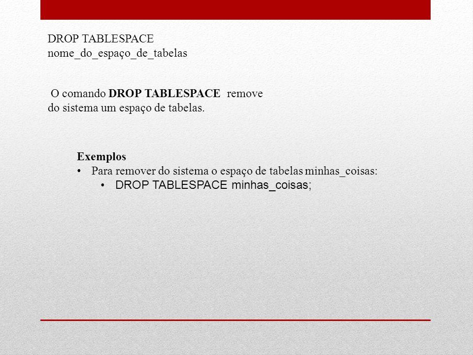 DROP TABLESPACE nome_do_espaço_de_tabelas O comando DROP TABLESPACE remove do sistema um espaço de tabelas. Exemplos • Para remover do sistema o espaç