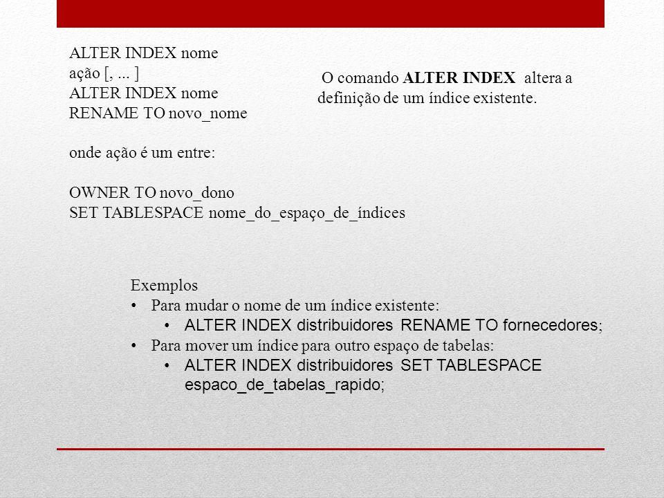 ALTER INDEX nome ação [,... ] ALTER INDEX nome RENAME TO novo_nome onde ação é um entre: OWNER TO novo_dono SET TABLESPACE nome_do_espaço_de_índices O