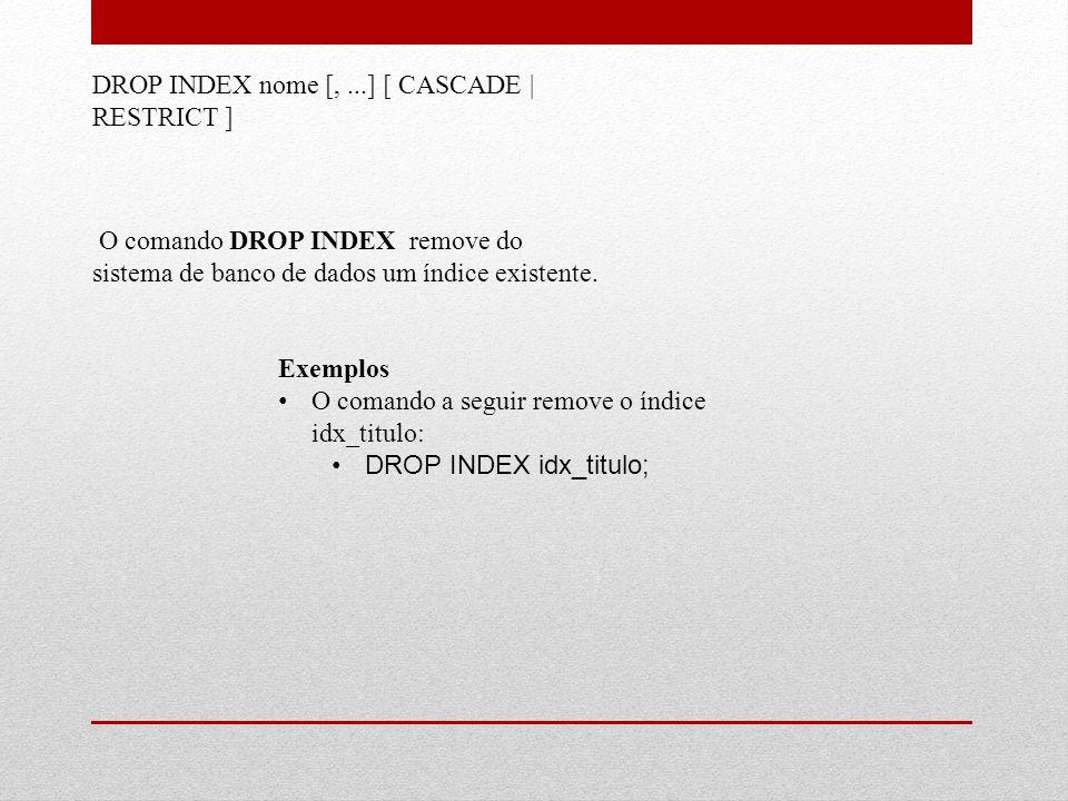 DROP INDEX nome [,...] [ CASCADE | RESTRICT ] O comando DROP INDEX remove do sistema de banco de dados um índice existente. Exemplos • O comando a seg