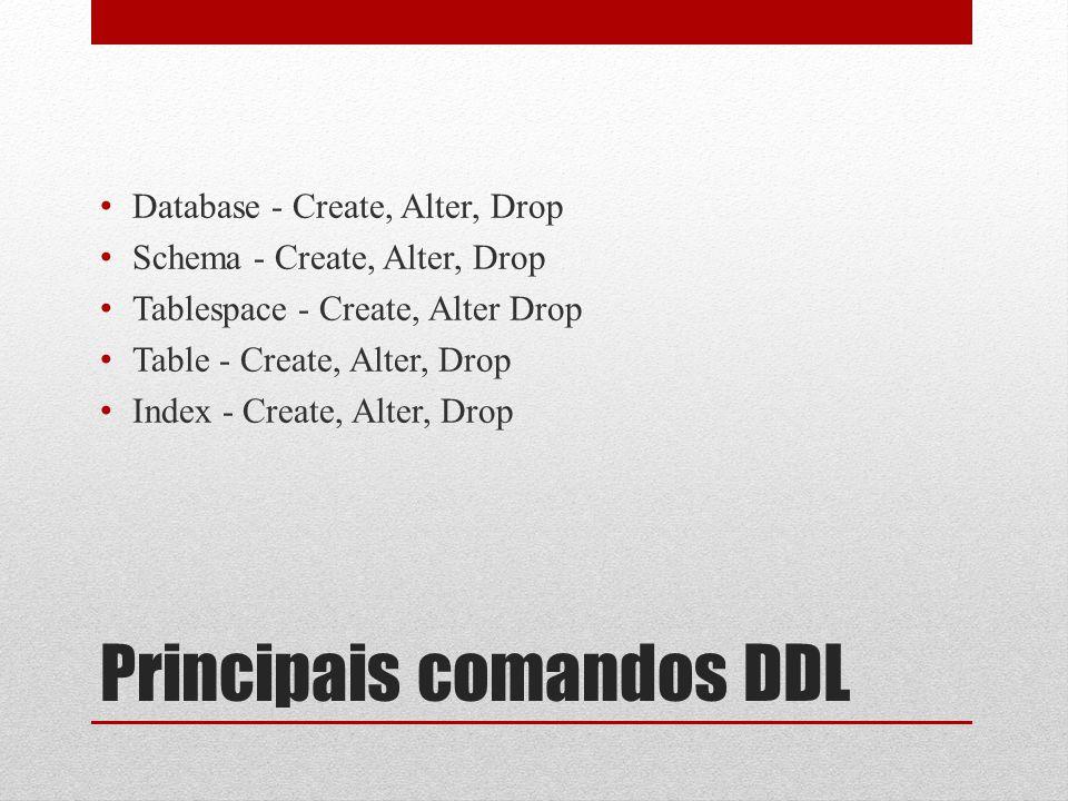Principais comandos DDL • Database - Create, Alter, Drop • Schema - Create, Alter, Drop • Tablespace - Create, Alter Drop • Table - Create, Alter, Dro