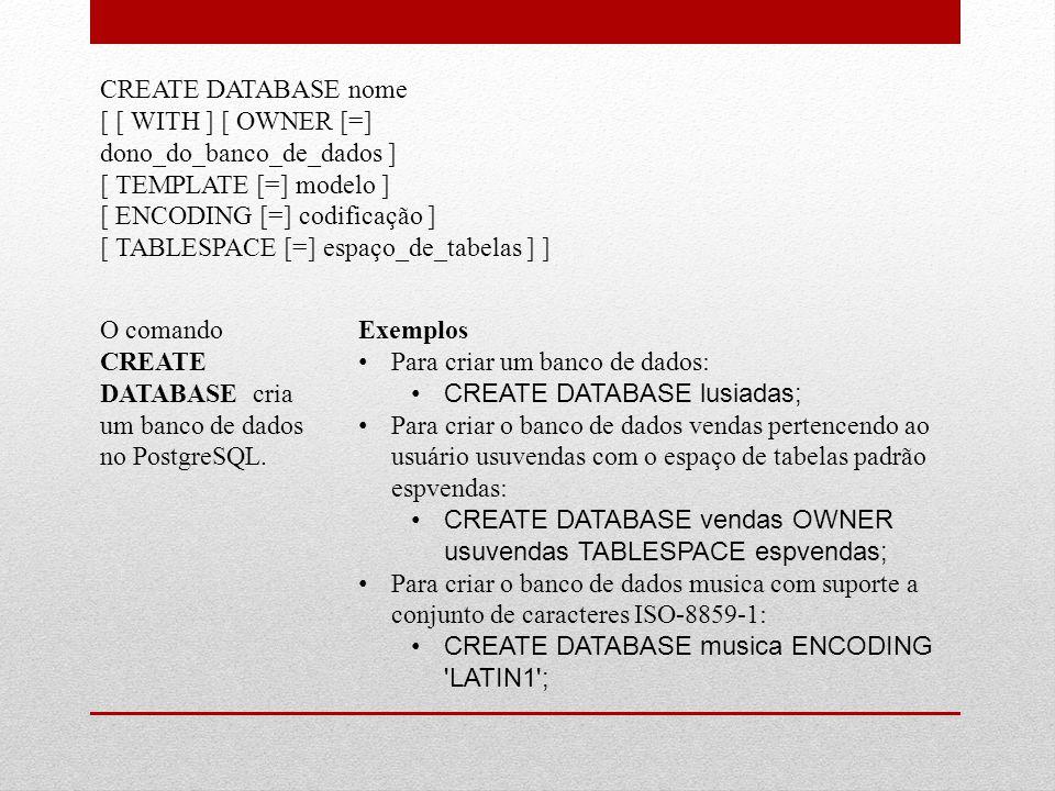 CREATE DATABASE nome [ [ WITH ] [ OWNER [=] dono_do_banco_de_dados ] [ TEMPLATE [=] modelo ] [ ENCODING [=] codificação ] [ TABLESPACE [=] espaço_de_t