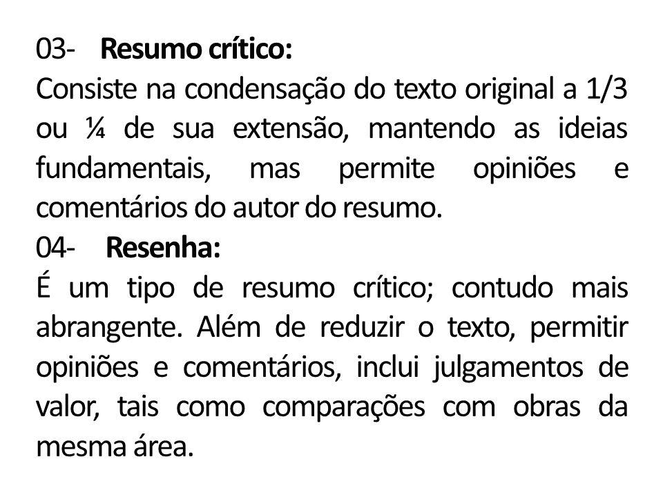 03- Resumo crítico: Consiste na condensação do texto original a 1/3 ou ¼ de sua extensão, mantendo as ideias fundamentais, mas permite opiniões e come