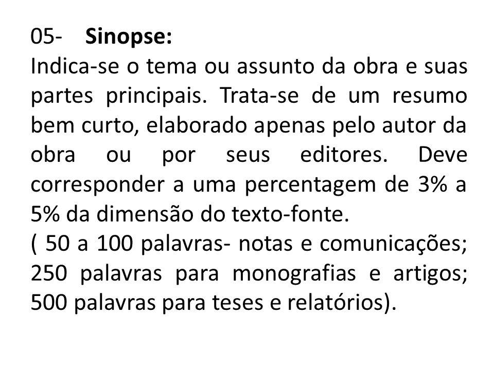 05- Sinopse: Indica-se o tema ou assunto da obra e suas partes principais. Trata-se de um resumo bem curto, elaborado apenas pelo autor da obra ou por