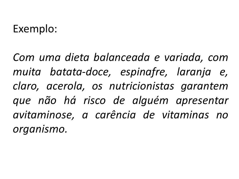 Exemplo: Com uma dieta balanceada e variada, com muita batata-doce, espinafre, laranja e, claro, acerola, os nutricionistas garantem que não há risco