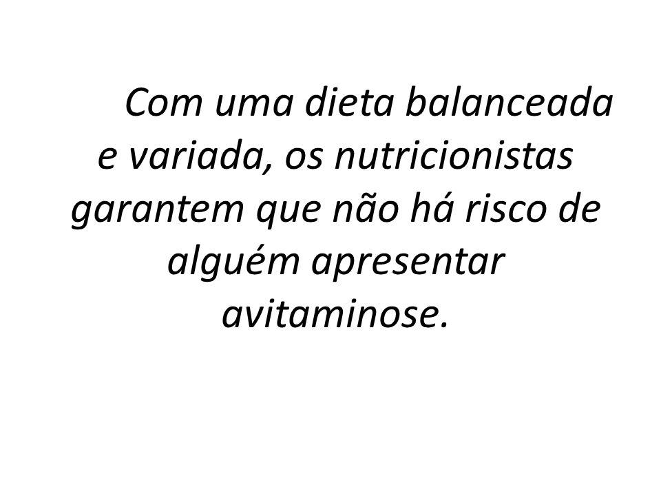 Com uma dieta balanceada e variada, os nutricionistas garantem que não há risco de alguém apresentar avitaminose.