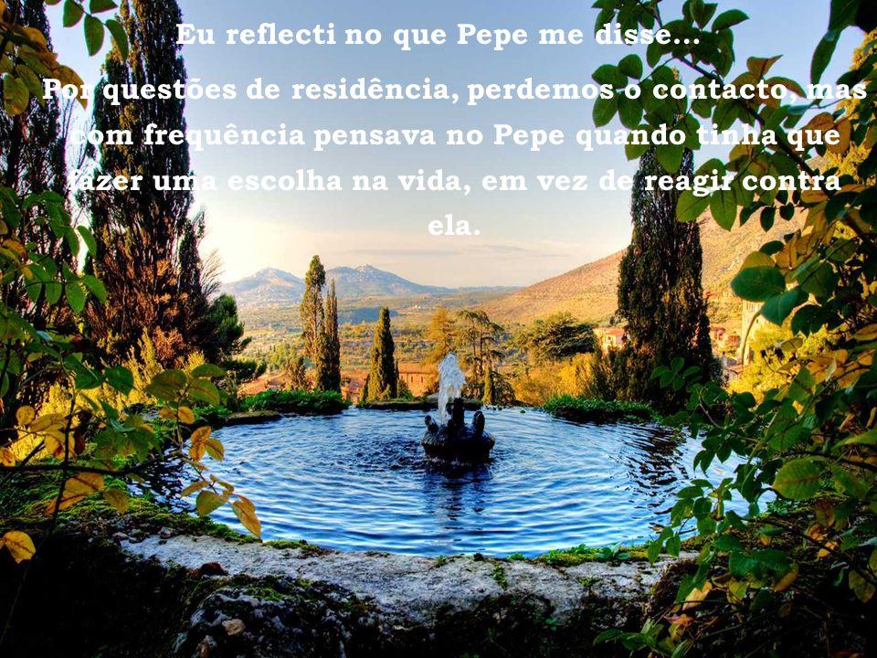 Tivoli - Villa d Este Eu reflecti no que Pepe me disse… Por questões de residência, perdemos o contacto, mas com frequência pensava no Pepe quando tinha que fazer uma escolha na vida, em vez de reagir contra ela.