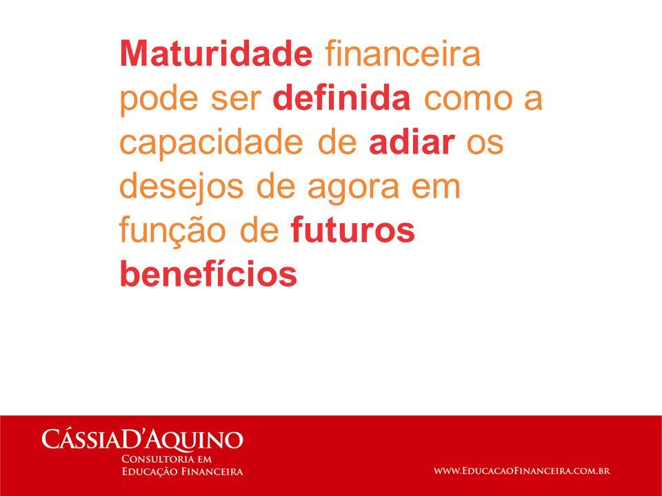 Maturidade financeira pode ser definida como a capacidade de adiar os desejos de agora em função de futuros benefícios