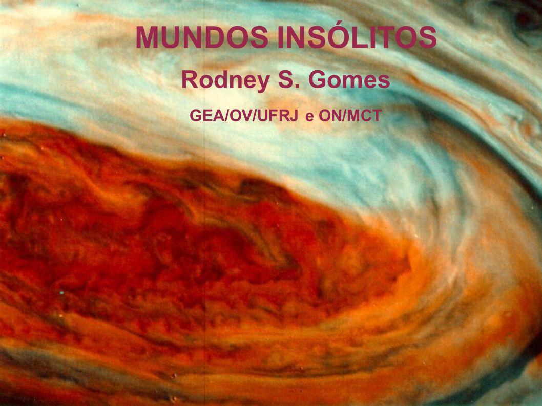 MUNDOS INSÓLITOS Rodney S. Gomes GEA/OV/UFRJ e ON/MCT