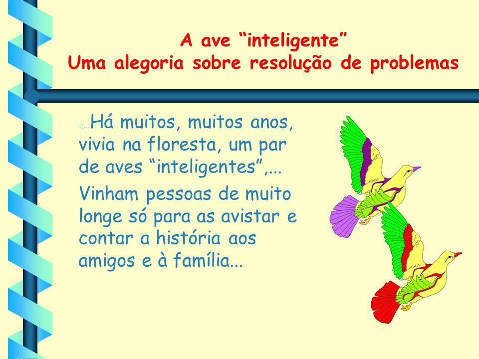"""A ave """"inteligente"""" Uma alegoria sobre resolução de problemas ... Há muitos, muitos anos, vivia na floresta, um par de aves """"inteligentes"""",... Vinham"""