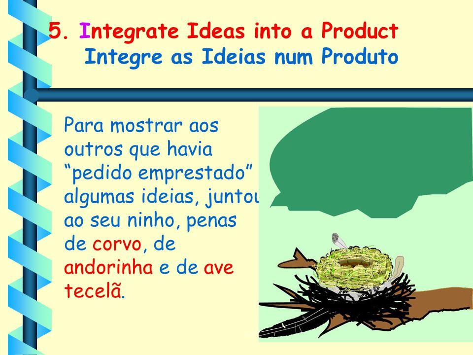 """5. Integrate Ideas into a Product Integre as Ideias num Produto Para mostrar aos outros que havia """"pedido emprestado"""" algumas ideias, juntou ao seu ni"""