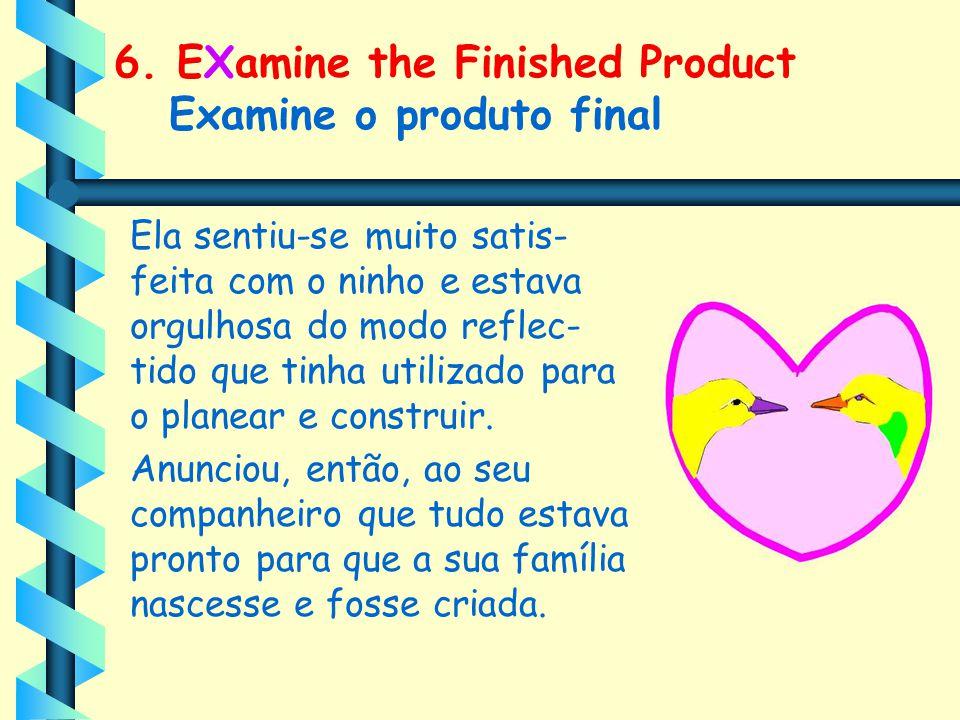 6. EXamine the Finished Product Examine o produto final Ela sentiu-se muito satis- feita com o ninho e estava orgulhosa do modo reflec- tido que tinha