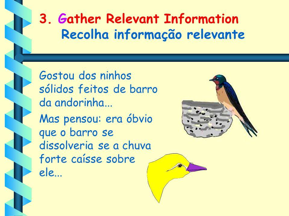 3. Gather Relevant Information Recolha informação relevante Gostou dos ninhos sólidos feitos de barro da andorinha... Mas pensou: era óbvio que o barr