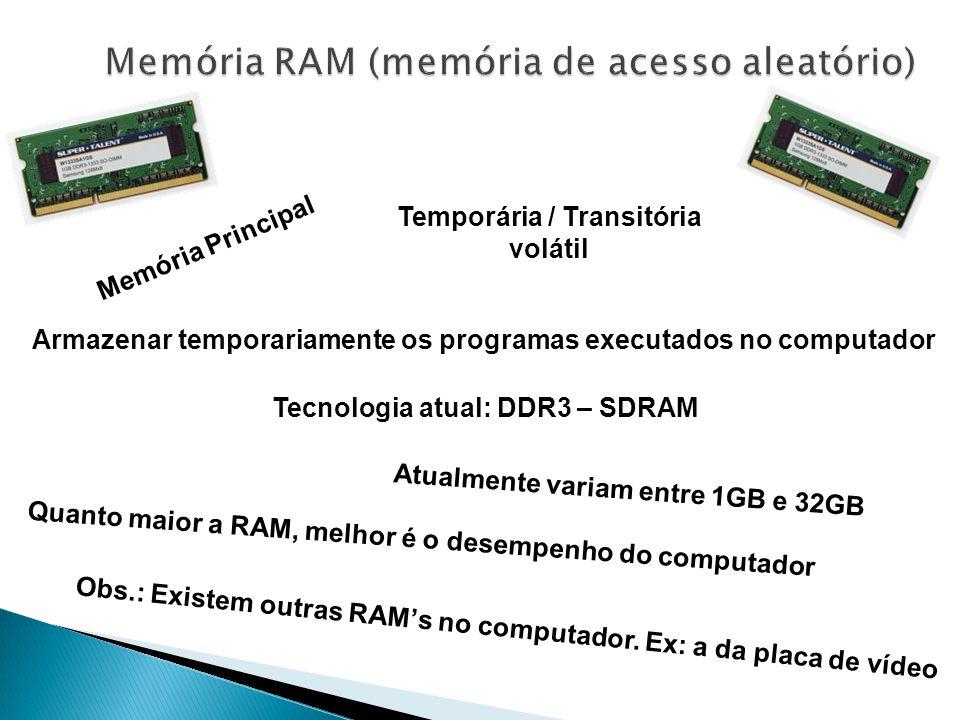 Tecnologia atual: DDR3 – SDRAM Memória Principal Atualmente variam entre 1GB e 32GB Temporária / Transitória volátil Armazenar temporariamente os programas executados no computador Quanto maior a RAM, melhor é o desempenho do computador Obs.: Existem outras RAM's no computador.