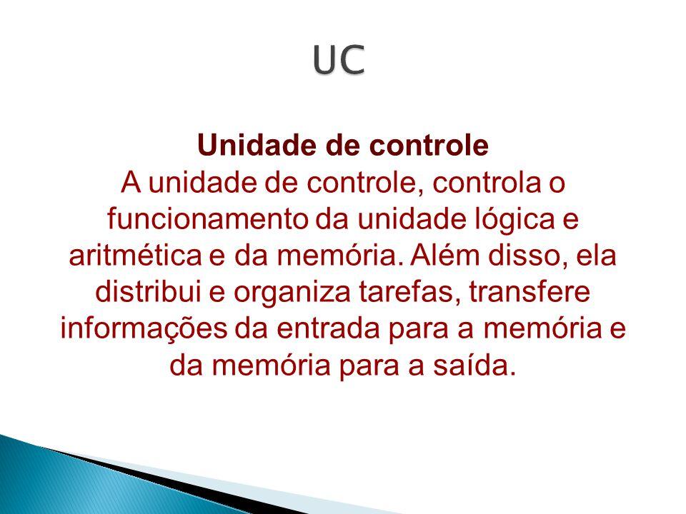 Unidade de controle A unidade de controle, controla o funcionamento da unidade lógica e aritmética e da memória.