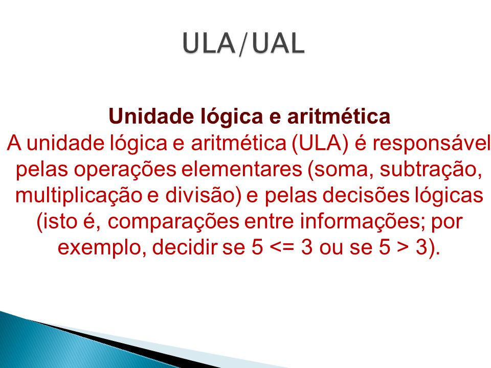 Unidade lógica e aritmética A unidade lógica e aritmética (ULA) é responsável pelas operações elementares (soma, subtração, multiplicação e divisão) e pelas decisões lógicas (isto é, comparações entre informações; por exemplo, decidir se 5 3).