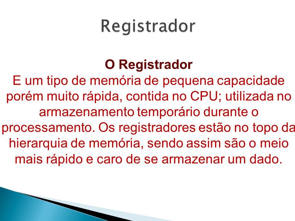 O Registrador E um tipo de memória de pequena capacidade porém muito rápida, contida no CPU; utilizada no armazenamento temporário durante o processamento.