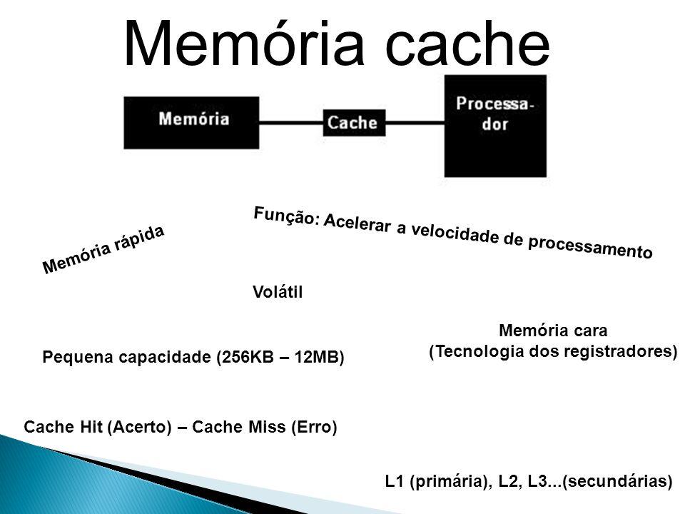 Memória cache Memória rápida Função: Acelerar a velocidade de processamento Pequena capacidade (256KB – 12MB) Memória cara (Tecnologia dos registradores) Volátil Cache Hit (Acerto) – Cache Miss (Erro) L1 (primária), L2, L3...(secundárias)