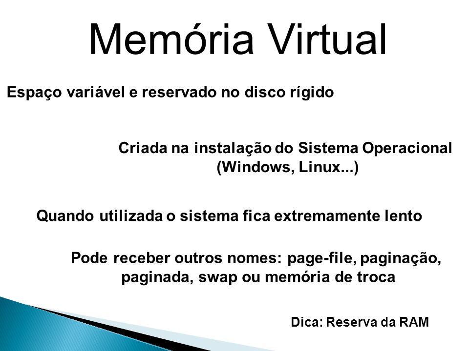 Memória Virtual Pode receber outros nomes: page-file, paginação, paginada, swap ou memória de troca Espaço variável e reservado no disco rígido Criada na instalação do Sistema Operacional (Windows, Linux...) Quando utilizada o sistema fica extremamente lento Dica: Reserva da RAM