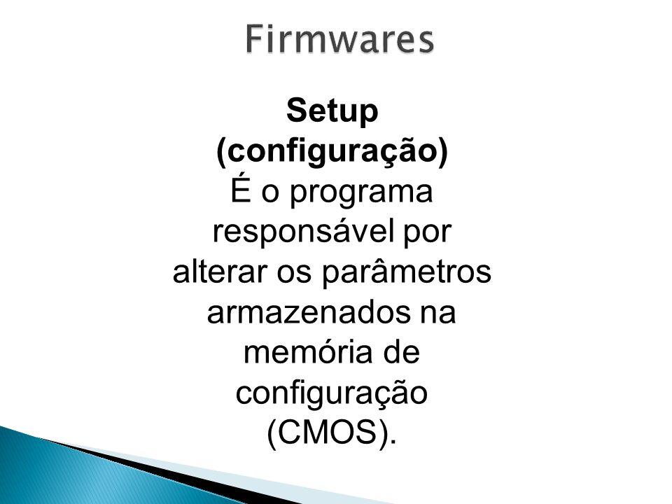 Setup (configuração) É o programa responsável por alterar os parâmetros armazenados na memória de configuração (CMOS).