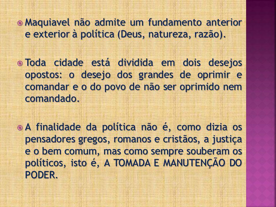  Maquiavel não admite um fundamento anterior e exterior à política (Deus, natureza, razão).  Toda cidade está dividida em dois desejos opostos: o de