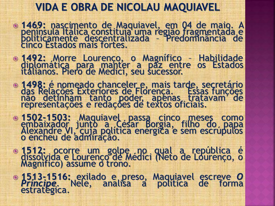 VIDA E OBRA DE NICOLAU MAQUIAVEL  1469: nascimento de Maquiavel, em 04 de maio. A península Itálica constituía uma região fragmentada e politicamente